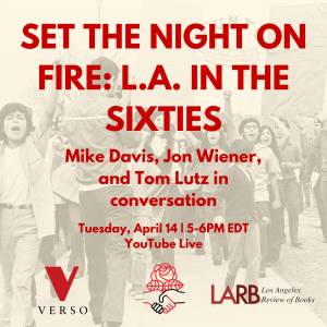 "4-14-2020 – Youtube Live Conversation: Mike Davis, Jon Wiener, and Tom Lutz Talk about ""Set the Night on Fire: L.A. in the Sixties"""